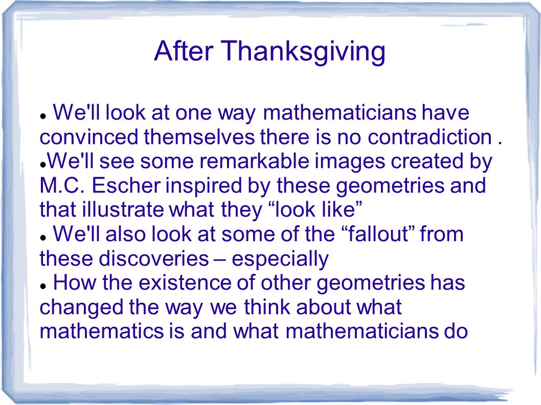 After Thanksgiving We'll look at one way mathematicians have convinced themselves there is no contradiction. We'll see some remarkable images created