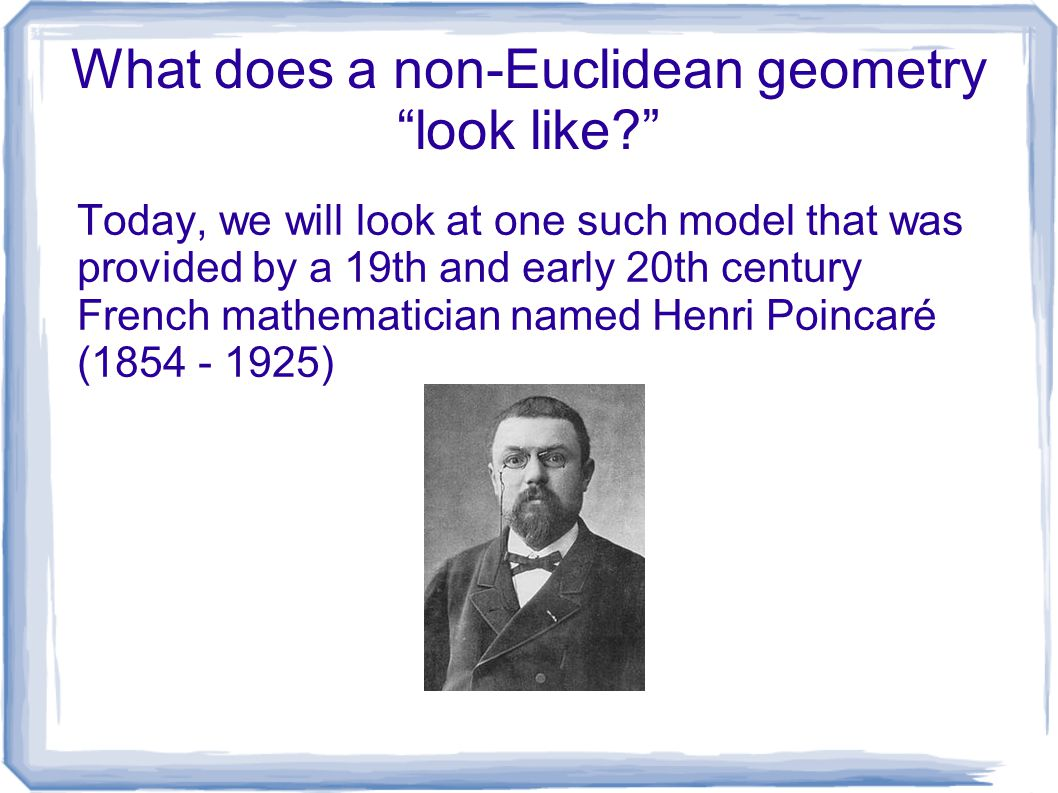 "What does a non-Euclidean geometry ""look like?"" Today, we will look at one such model that was provided by a 19th and early 20th century French mathem"