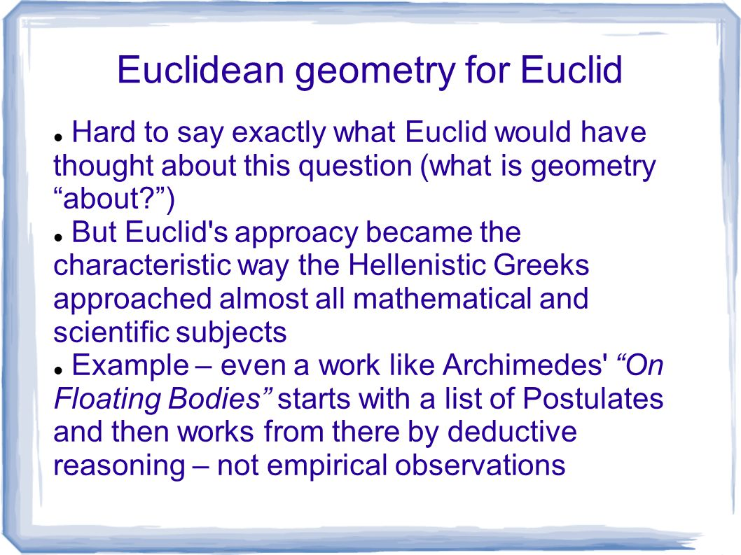 "Euclidean geometry for Euclid Hard to say exactly what Euclid would have thought about this question (what is geometry ""about?"") But Euclid's approacy"