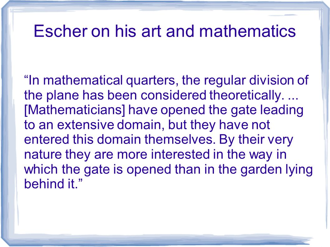 "Escher on his art and mathematics ""In mathematical quarters, the regular division of the plane has been considered theoretically.... [Mathematicians]"
