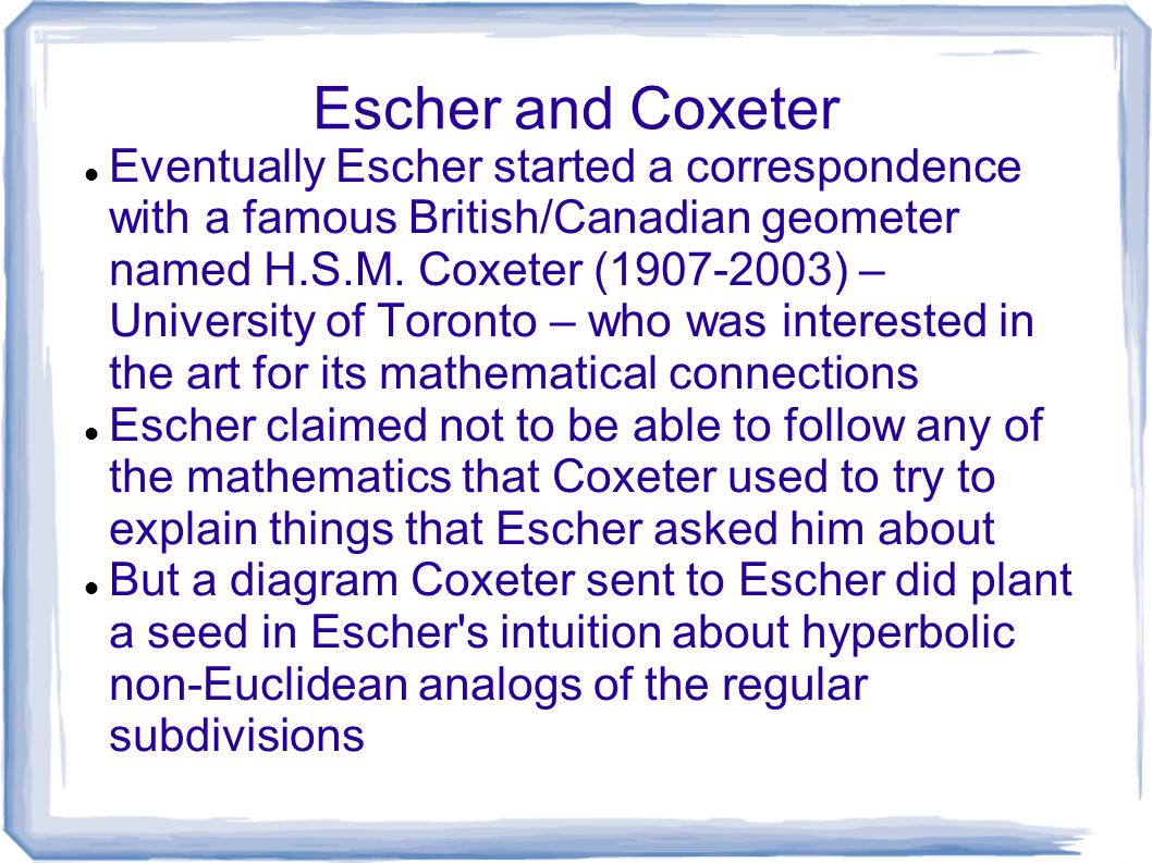 Escher and Coxeter Eventually Escher started a correspondence with a famous British/Canadian geometer named H.S.M. Coxeter (1907-2003) – University of