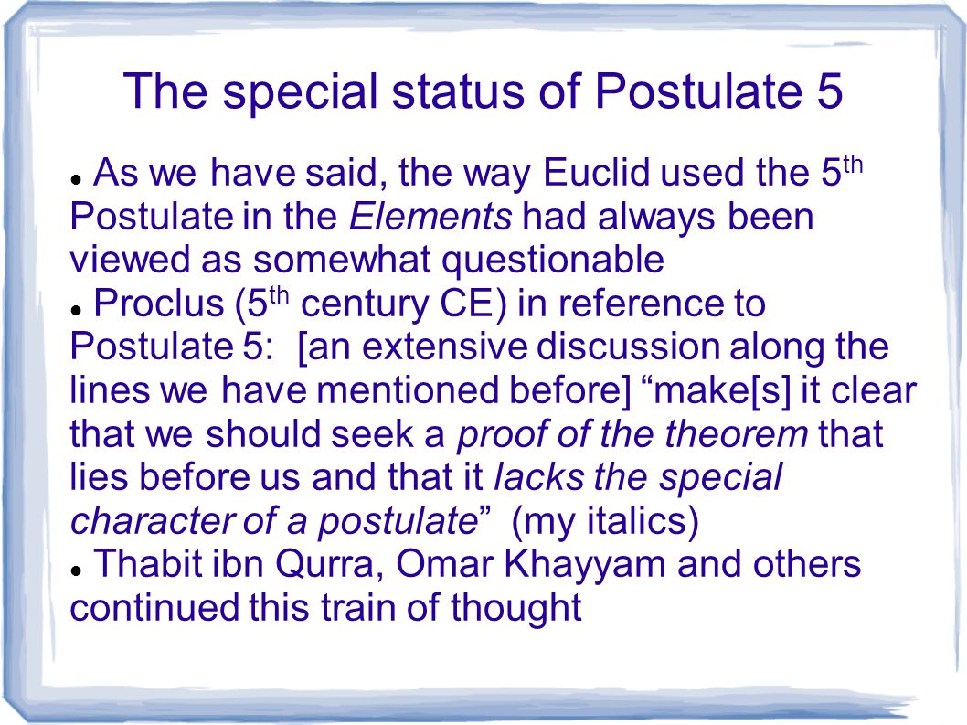 The special status of Postulate 5 As we have said, the way Euclid used the 5 th Postulate in the Elements had always been viewed as somewhat questiona