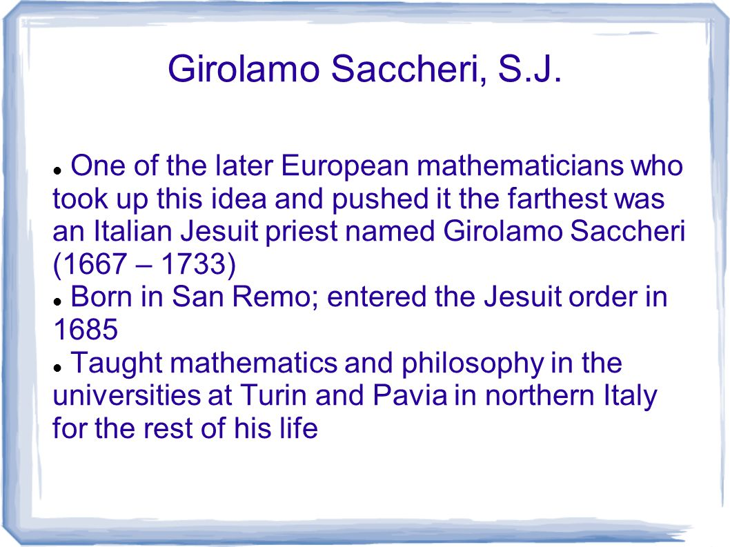 Girolamo Saccheri, S.J. One of the later European mathematicians who took up this idea and pushed it the farthest was an Italian Jesuit priest named G