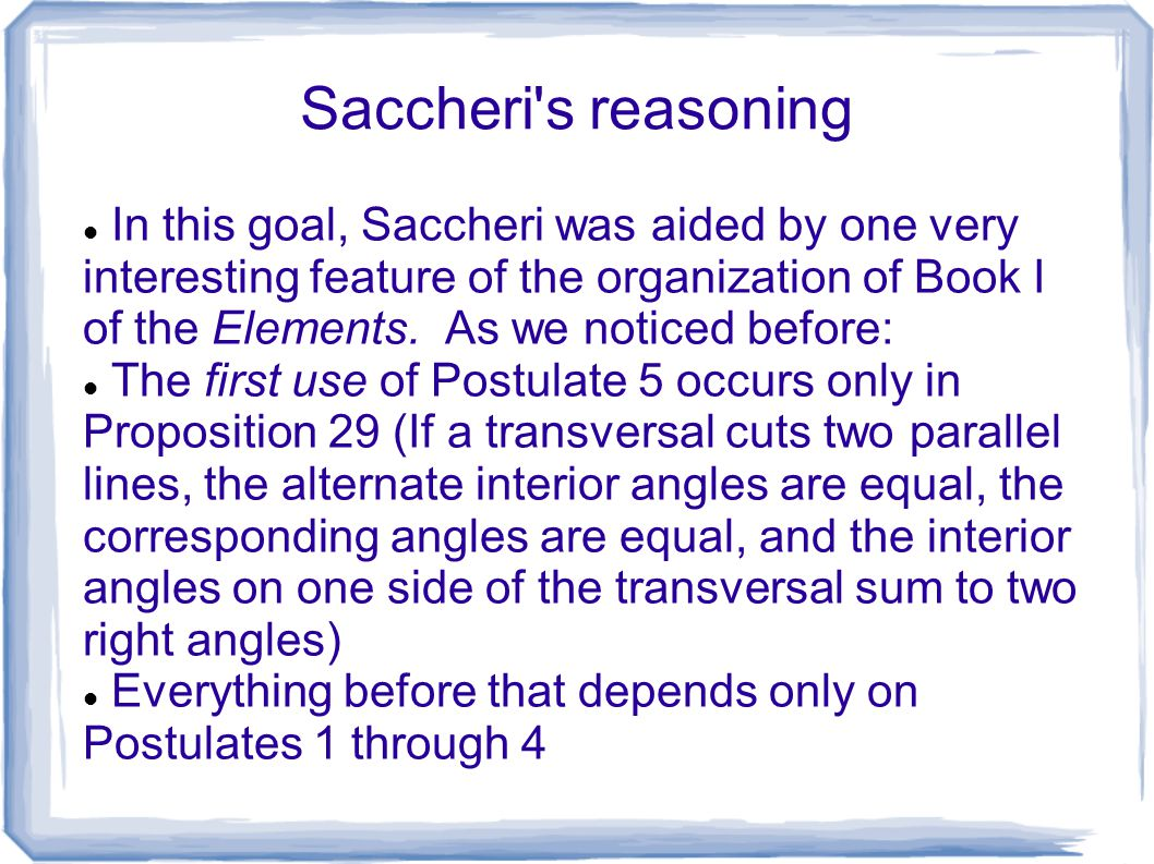Saccheri's reasoning In this goal, Saccheri was aided by one very interesting feature of the organization of Book I of the Elements. As we noticed bef