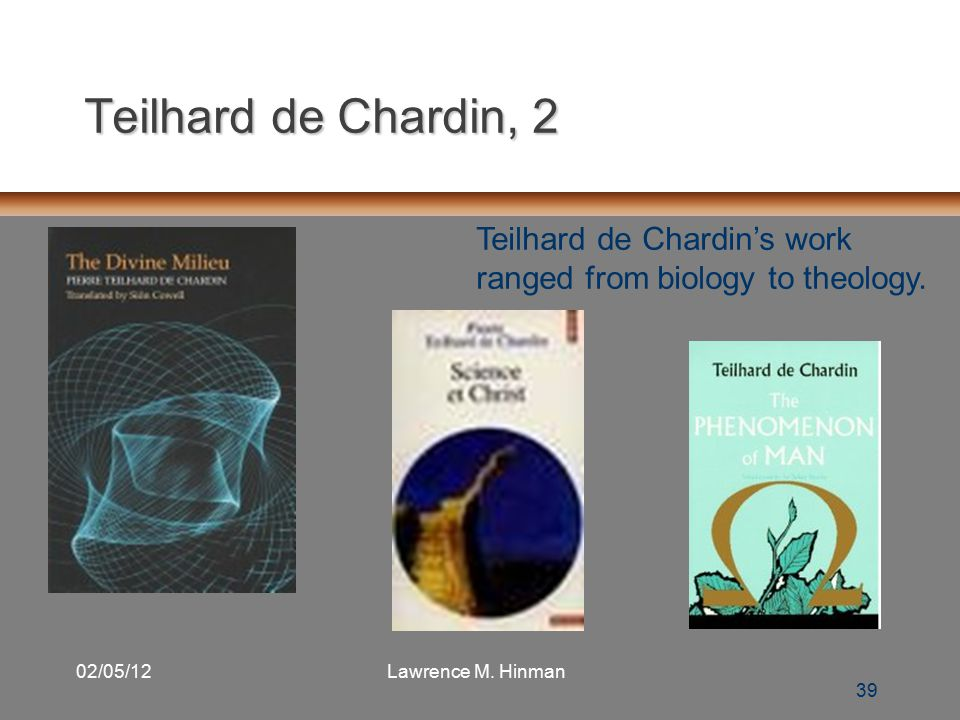 39 02/05/12Lawrence M. Hinman Teilhard de Chardin, 2 39 Teilhard de Chardin's work ranged from biology to theology.