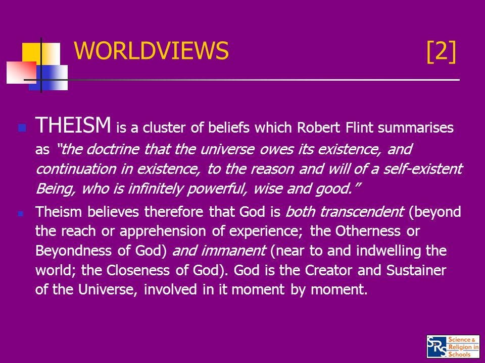WORLDVIEWS [2] THEISM is a cluster of beliefs which Robert Flint summarises as the doctrine that the universe owes its existence, and continuation in existence, to the reason and will of a self-existent Being, who is infinitely powerful, wise and good. Theism believes therefore that God is both transcendent (beyond the reach or apprehension of experience; the Otherness or Beyondness of God) and immanent (near to and indwelling the world; the Closeness of God).