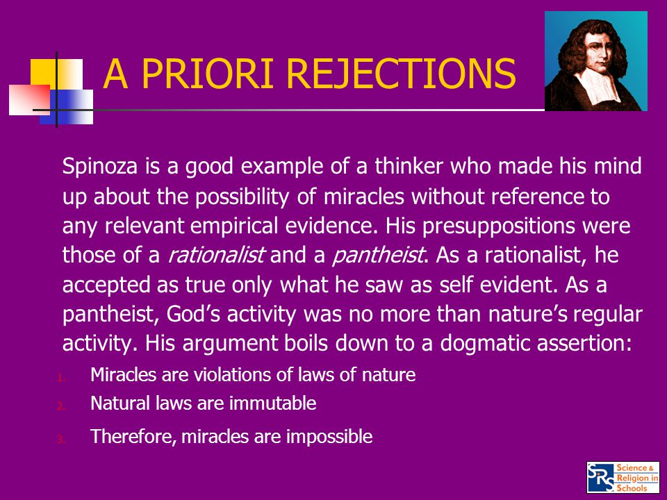 A PRIORI REJECTIONS Spinoza is a good example of a thinker who made his mind up about the possibility of miracles without reference to any relevant empirical evidence.