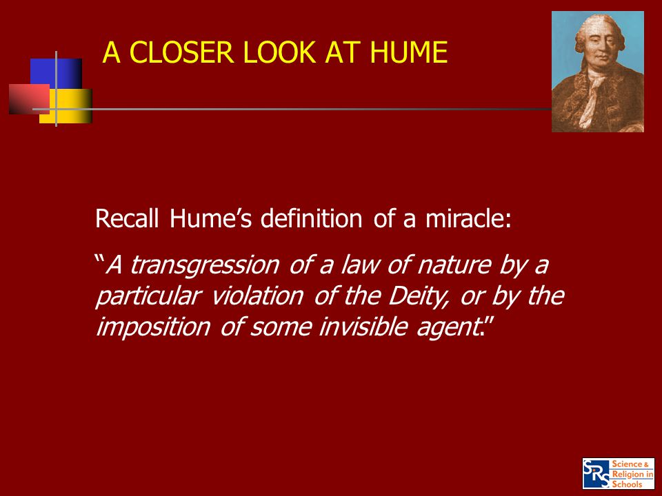 A CLOSER LOOK AT HUME Recall Hume's definition of a miracle: A transgression of a law of nature by a particular violation of the Deity, or by the imposition of some invisible agent.