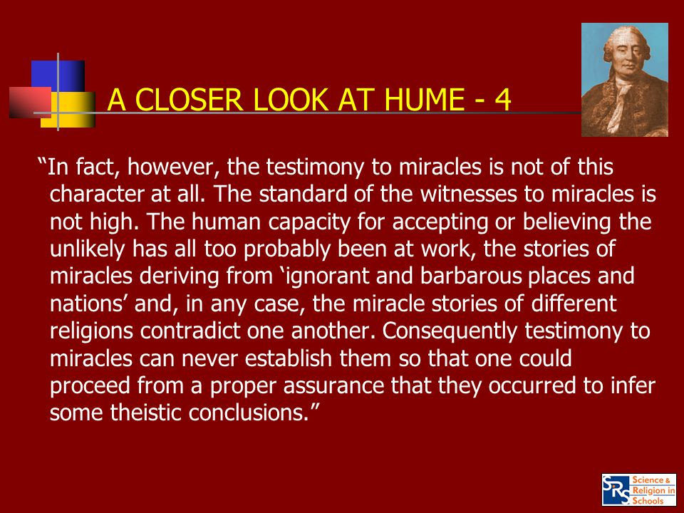 A CLOSER LOOK AT HUME - 4 In fact, however, the testimony to miracles is not of this character at all.