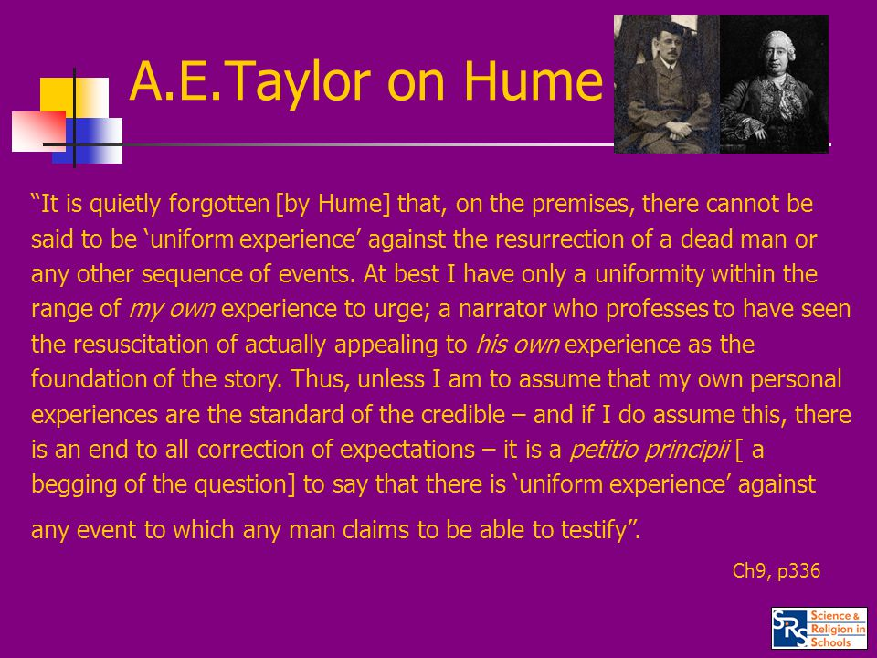 A.E.Taylor on Hume It is quietly forgotten [by Hume] that, on the premises, there cannot be said to be 'uniform experience' against the resurrection of a dead man or any other sequence of events.