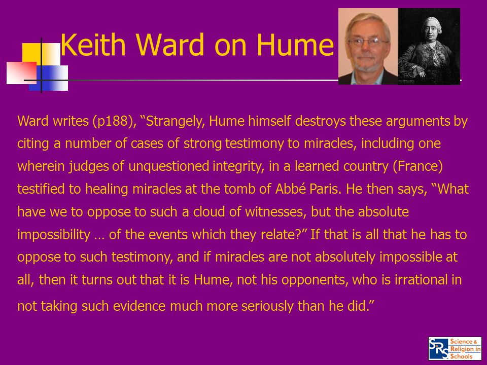 Keith Ward on Hume Ward writes (p188), Strangely, Hume himself destroys these arguments by citing a number of cases of strong testimony to miracles, including one wherein judges of unquestioned integrity, in a learned country (France) testified to healing miracles at the tomb of Abbé Paris.