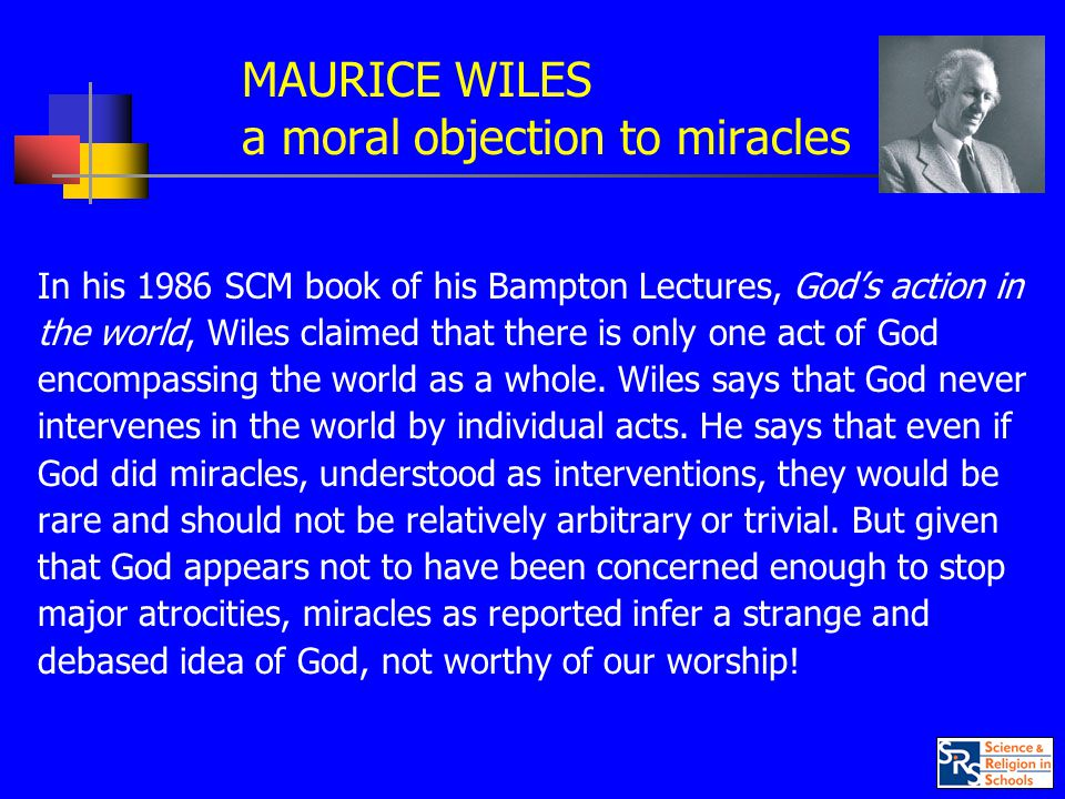 MAURICE WILES a moral objection to miracles In his 1986 SCM book of his Bampton Lectures, God's action in the world, Wiles claimed that there is only one act of God encompassing the world as a whole.