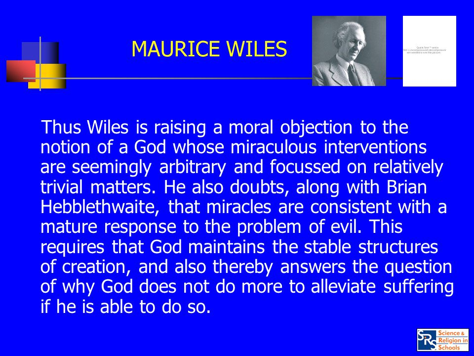 MAURICE WILES Thus Wiles is raising a moral objection to the notion of a God whose miraculous interventions are seemingly arbitrary and focussed on relatively trivial matters.
