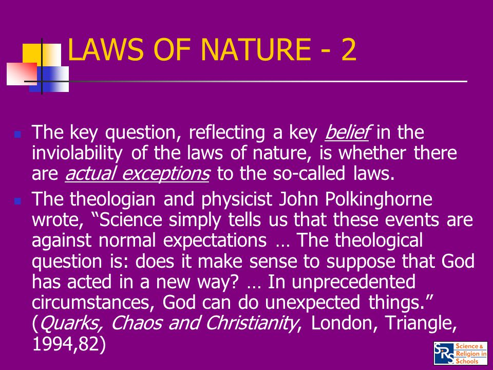 LAWS OF NATURE - 2 The key question, reflecting a key belief in the inviolability of the laws of nature, is whether there are actual exceptions to the so-called laws.