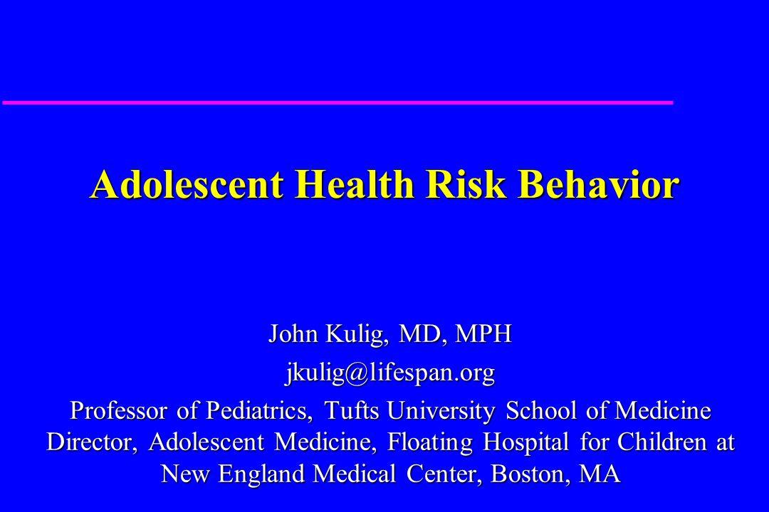 Adolescent Health Risk Behavior John Kulig, MD, MPH jkulig@lifespan.org Professor of Pediatrics, Tufts University School of Medicine Director, Adolescent Medicine, Floating Hospital for Children at New England Medical Center, Boston, MA