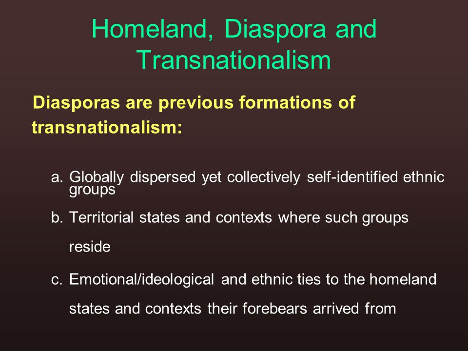 Homeland, Diaspora and Transnationalism Diasporas are previous formations of transnationalism: a.Globally dispersed yet collectively self-identified ethnic groups b.Territorial states and contexts where such groups reside c.Emotional/ideological and ethnic ties to the homeland states and contexts their forebears arrived from