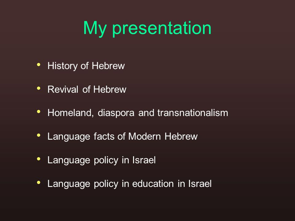 My presentation History of Hebrew Revival of Hebrew Homeland, diaspora and transnationalism Language facts of Modern Hebrew Language policy in Israel Language policy in education in Israel