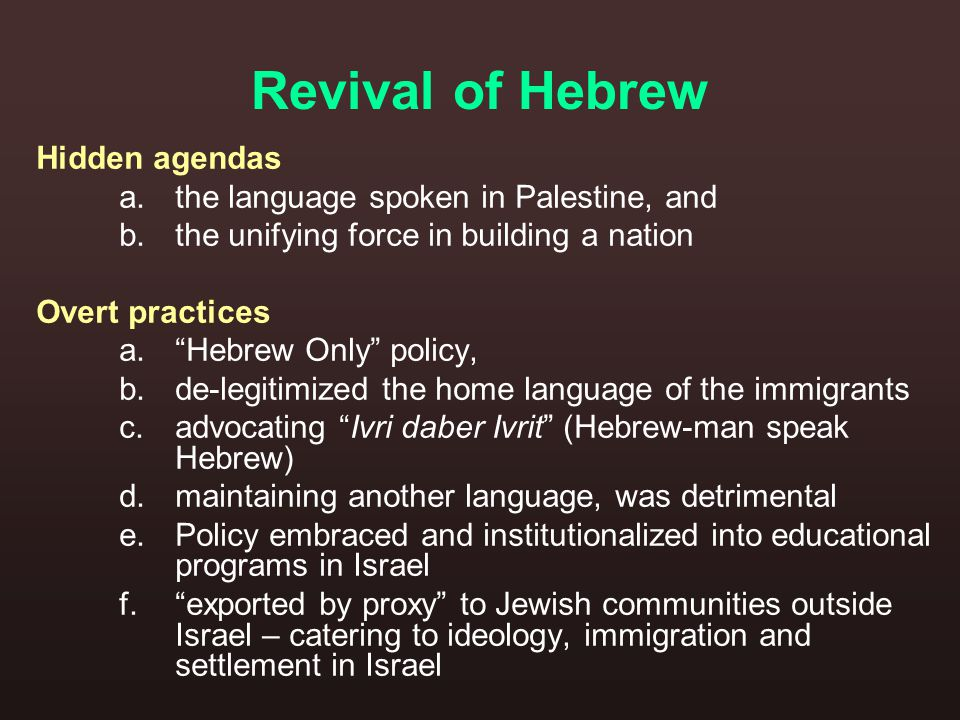 Revival of Hebrew Hidden agendas a.the language spoken in Palestine, and b.the unifying force in building a nation Overt practices a. Hebrew Only policy, b.de-legitimized the home language of the immigrants c.advocating Ivri daber Ivrit (Hebrew-man speak Hebrew) d.maintaining another language, was detrimental e.Policy embraced and institutionalized into educational programs in Israel f. exported by proxy to Jewish communities outside Israel – catering to ideology, immigration and settlement in Israel