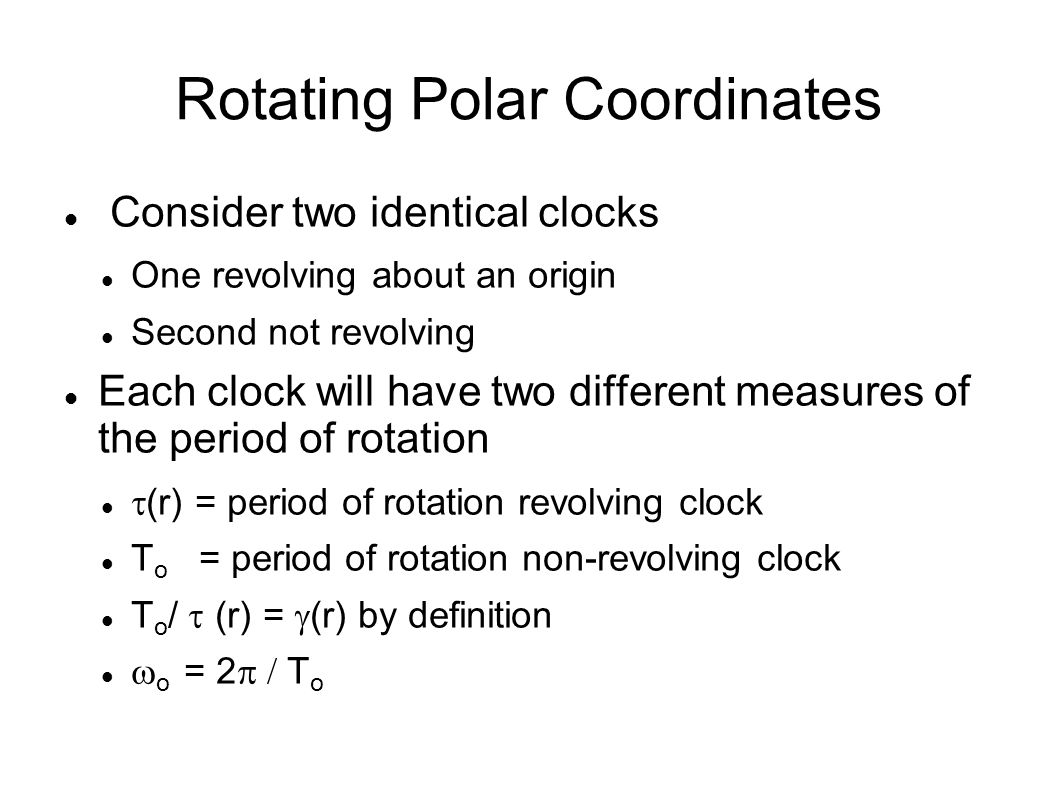 Rotating Polar Coordinates Consider two identical clocks One revolving about an origin Second not revolving Each clock will have two different measure
