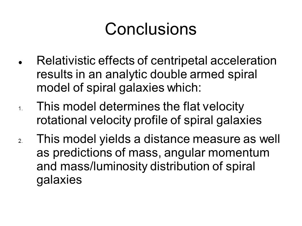 Conclusions Relativistic effects of centripetal acceleration results in an analytic double armed spiral model of spiral galaxies which: 1. This model