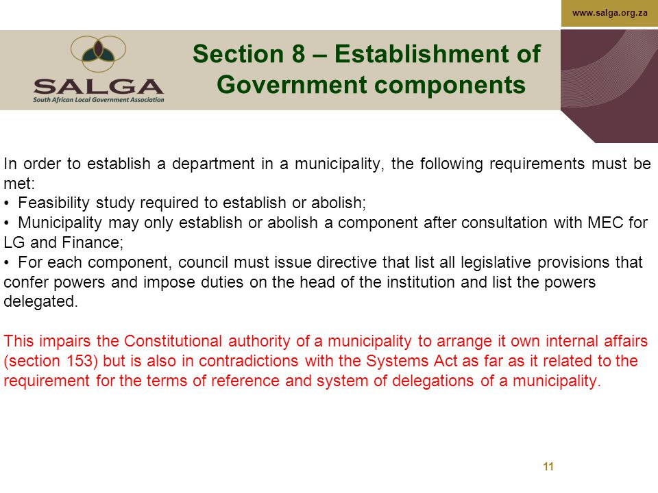 www.salga.org.za 11 Section 8 – Establishment of Government components In order to establish a department in a municipality, the following requirements must be met: Feasibility study required to establish or abolish; Municipality may only establish or abolish a component after consultation with MEC for LG and Finance; For each component, council must issue directive that list all legislative provisions that confer powers and impose duties on the head of the institution and list the powers delegated.