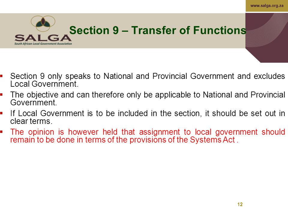www.salga.org.za 12 Section 9 – Transfer of Functions  Section 9 only speaks to National and Provincial Government and excludes Local Government.