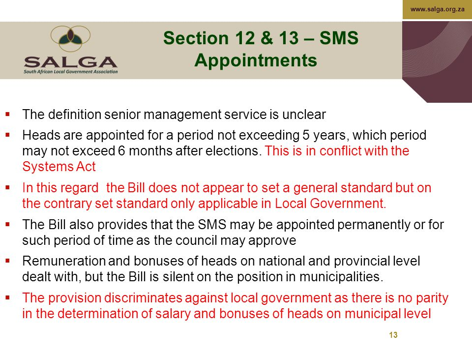 www.salga.org.za 13 Section 12 & 13 – SMS Appointments  The definition senior management service is unclear  Heads are appointed for a period not exceeding 5 years, which period may not exceed 6 months after elections.