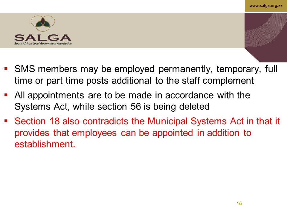 www.salga.org.za 15  SMS members may be employed permanently, temporary, full time or part time posts additional to the staff complement  All appointments are to be made in accordance with the Systems Act, while section 56 is being deleted  Section 18 also contradicts the Municipal Systems Act in that it provides that employees can be appointed in addition to establishment.