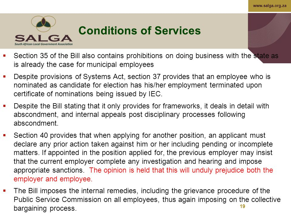 www.salga.org.za 19 Conditions of Services  Section 35 of the Bill also contains prohibitions on doing business with the state as is already the case for municipal employees  Despite provisions of Systems Act, section 37 provides that an employee who is nominated as candidate for election has his/her employment terminated upon certificate of nominations being issued by IEC.