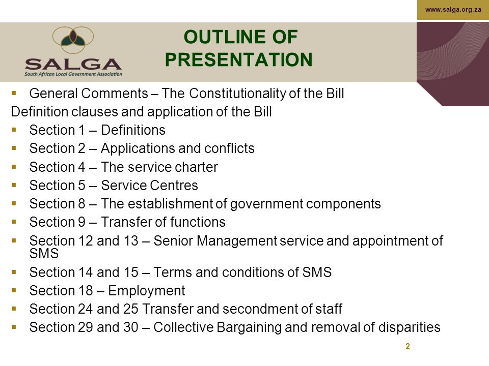 www.salga.org.za 2 OUTLINE OF PRESENTATION  General Comments – The Constitutionality of the Bill Definition clauses and application of the Bill  Section 1 – Definitions  Section 2 – Applications and conflicts  Section 4 – The service charter  Section 5 – Service Centres  Section 8 – The establishment of government components  Section 9 – Transfer of functions  Section 12 and 13 – Senior Management service and appointment of SMS  Section 14 and 15 – Terms and conditions of SMS  Section 18 – Employment  Section 24 and 25 Transfer and secondment of staff  Section 29 and 30 – Collective Bargaining and removal of disparities