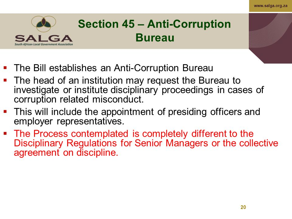 www.salga.org.za 20 Section 45 – Anti-Corruption Bureau  The Bill establishes an Anti-Corruption Bureau  The head of an institution may request the Bureau to investigate or institute disciplinary proceedings in cases of corruption related misconduct.