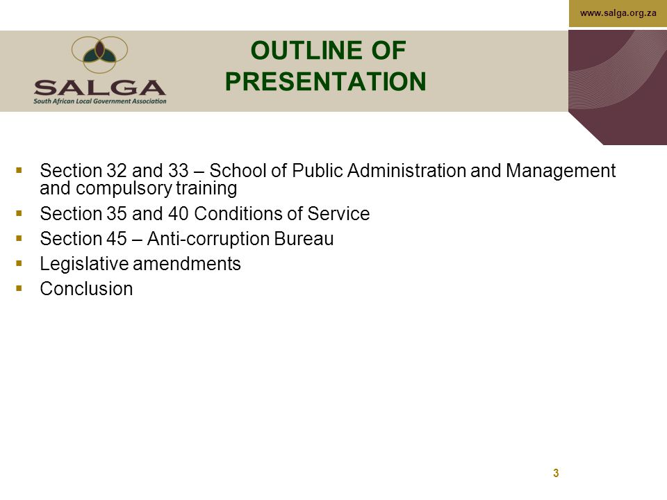 www.salga.org.za 3 OUTLINE OF PRESENTATION  Section 32 and 33 – School of Public Administration and Management and compulsory training  Section 35 and 40 Conditions of Service  Section 45 – Anti-corruption Bureau  Legislative amendments  Conclusion