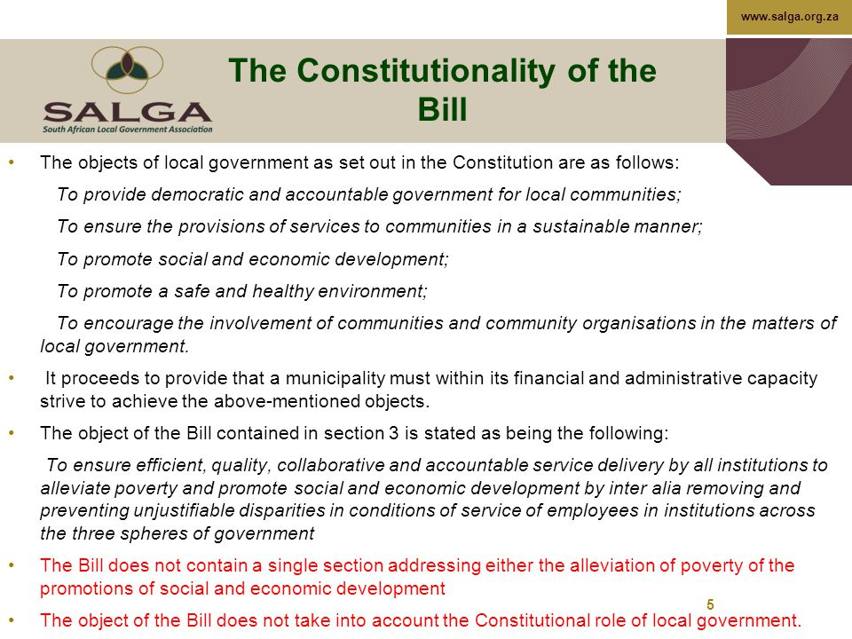 www.salga.org.za The Constitutionality of the Bill The objects of local government as set out in the Constitution are as follows: To provide democratic and accountable government for local communities; To ensure the provisions of services to communities in a sustainable manner; To promote social and economic development; To promote a safe and healthy environment; To encourage the involvement of communities and community organisations in the matters of local government.