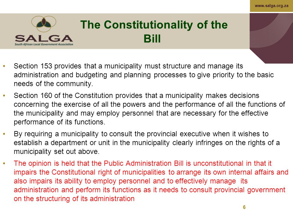 www.salga.org.za The Constitutionality of the Bill Section 153 provides that a municipality must structure and manage its administration and budgeting and planning processes to give priority to the basic needs of the community.