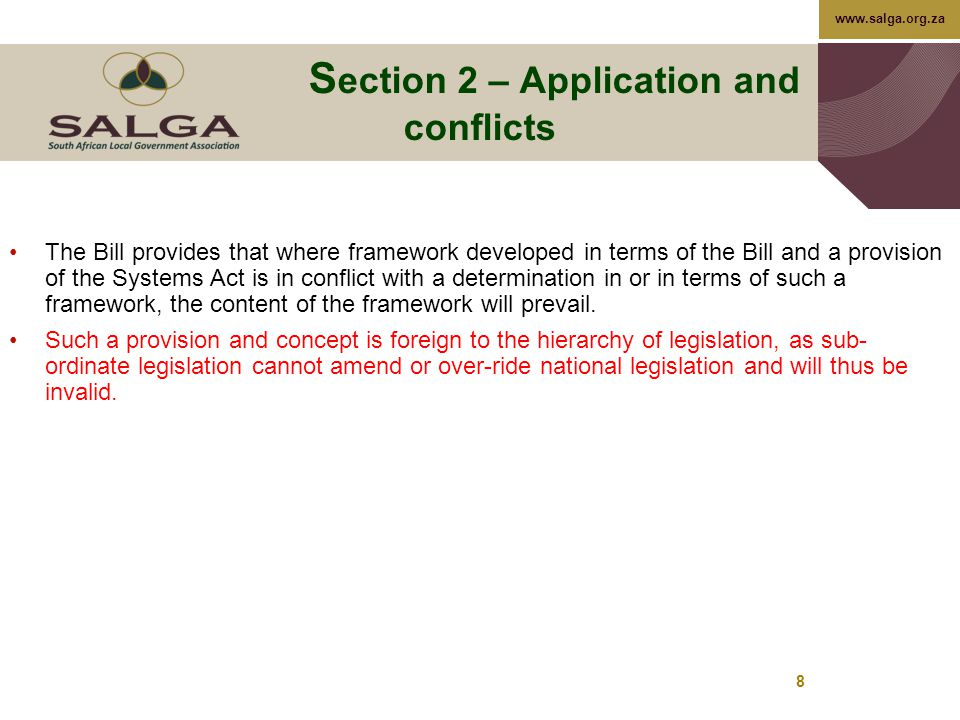 www.salga.org.za 8 S ection 2 – Application and conflicts The Bill provides that where framework developed in terms of the Bill and a provision of the Systems Act is in conflict with a determination in or in terms of such a framework, the content of the framework will prevail.