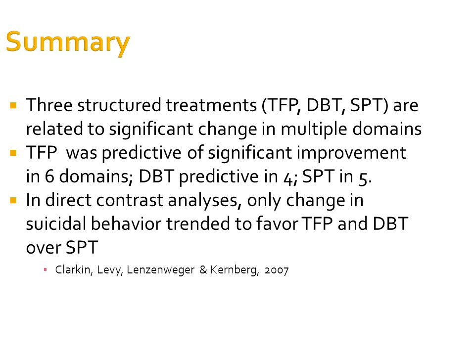 Summary  Three structured treatments (TFP, DBT, SPT) are related to significant change in multiple domains  TFP was predictive of significant improvement in 6 domains; DBT predictive in 4; SPT in 5.
