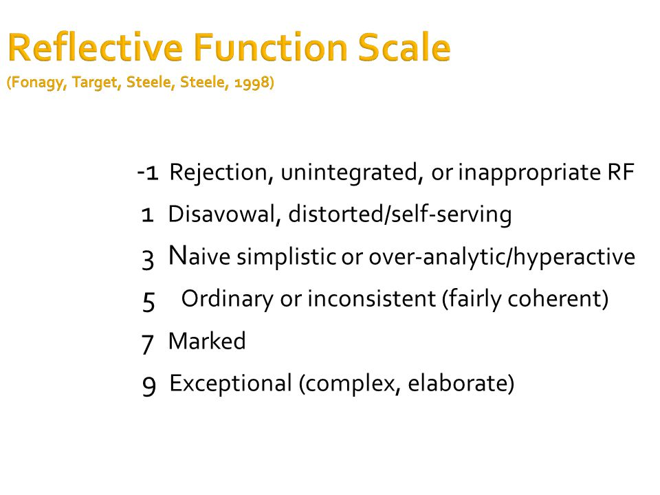 Reflective Function Scale (Fonagy, Target, Steele, Steele, 1998) -1 Rejection, unintegrated, or inappropriate RF 1 Disavowal, distorted/self-serving 3 N aive simplistic or over-analytic/hyperactive 5 Ordinary or inconsistent (fairly coherent) 7 Marked 9 Exceptional (complex, elaborate)