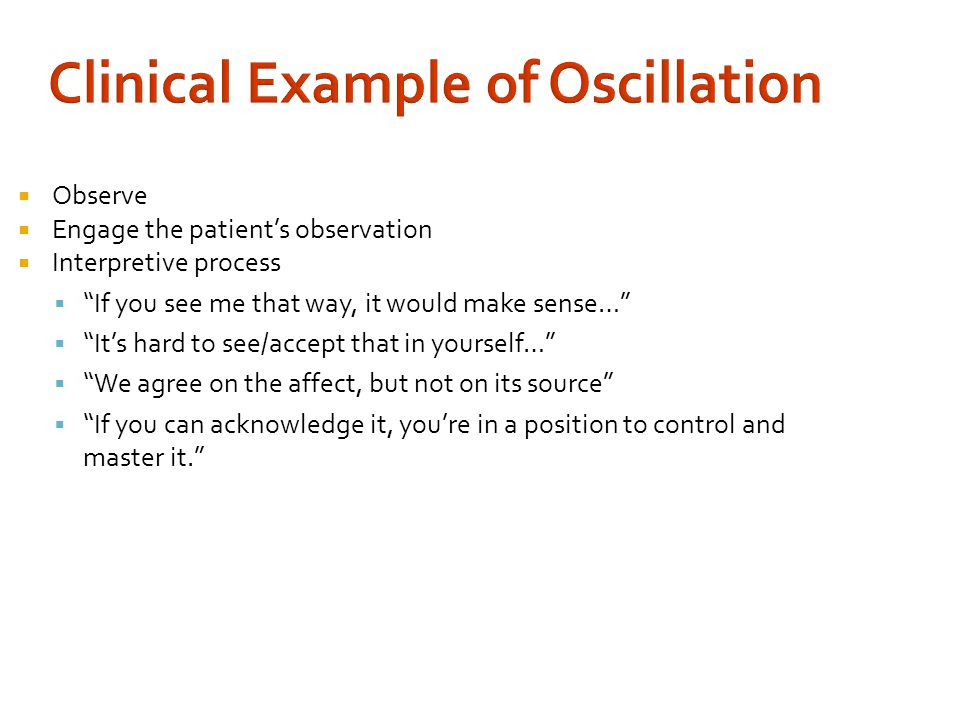 Clinical Example of Oscillation  Observe  Engage the patient's observation  Interpretive process  If you see me that way, it would make sense…  It's hard to see/accept that in yourself…  We agree on the affect, but not on its source  If you can acknowledge it, you're in a position to control and master it.