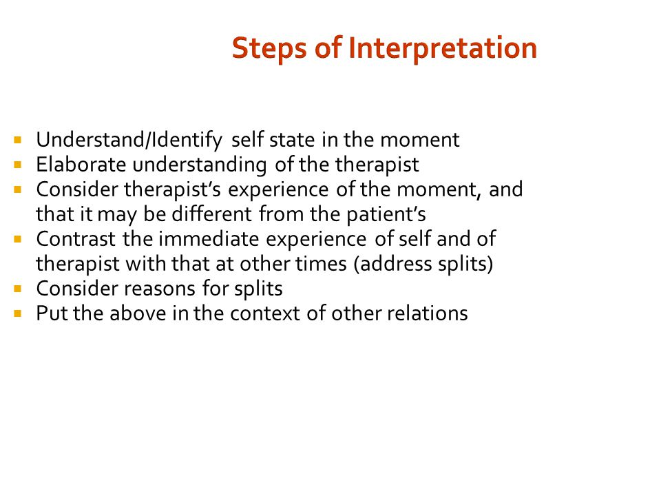 Steps of Interpretation  Understand/Identify self state in the moment  Elaborate understanding of the therapist  Consider therapist's experience of the moment, and that it may be different from the patient's  Contrast the immediate experience of self and of therapist with that at other times (address splits)  Consider reasons for splits  Put the above in the context of other relations