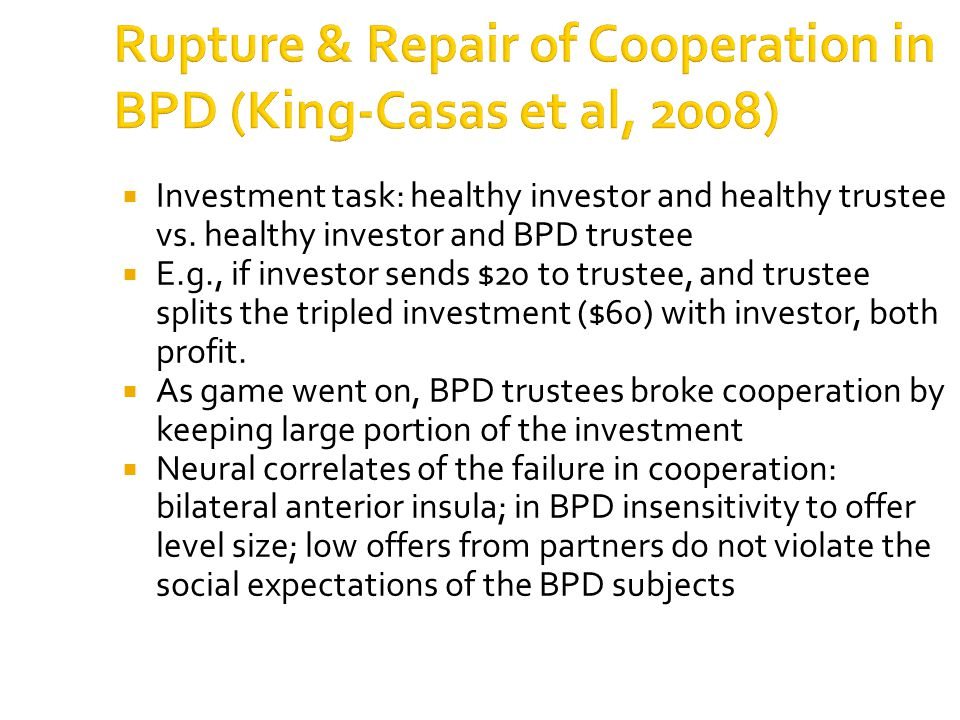 Rupture & Repair of Cooperation in BPD (King-Casas et al, 2008)  Investment task: healthy investor and healthy trustee vs.