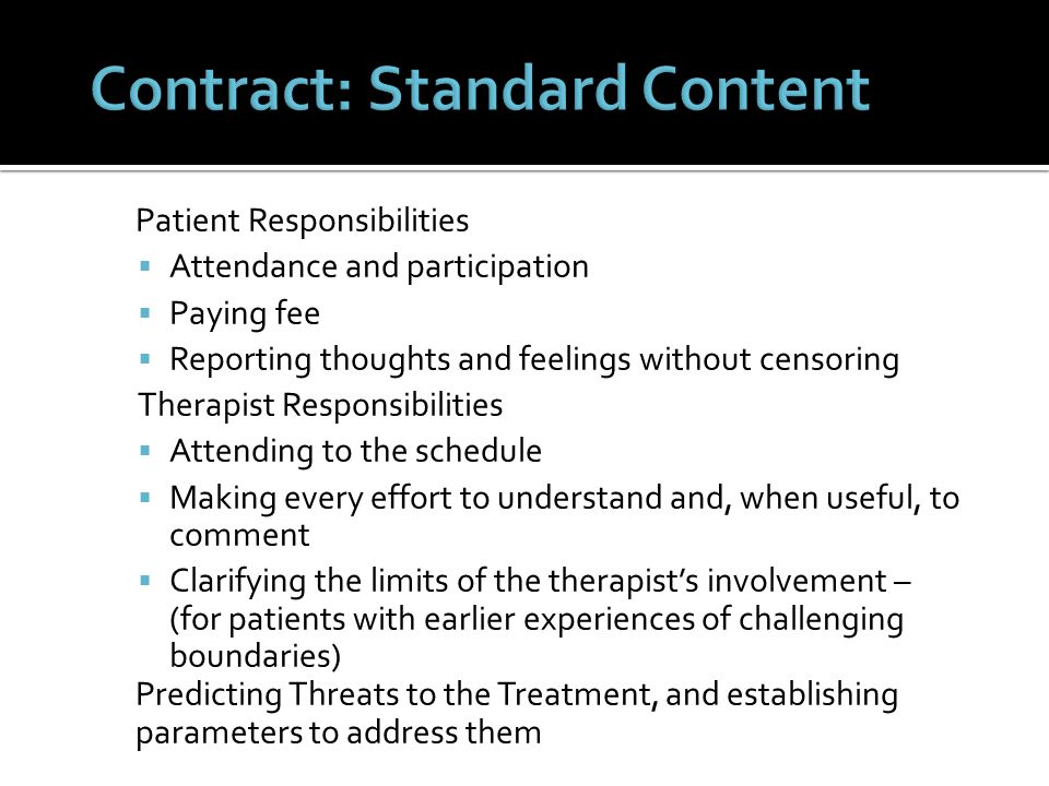 Patient Responsibilities  Attendance and participation  Paying fee  Reporting thoughts and feelings without censoring Therapist Responsibilities  Attending to the schedule  Making every effort to understand and, when useful, to comment  Clarifying the limits of the therapist's involvement – (for patients with earlier experiences of challenging boundaries) Predicting Threats to the Treatment, and establishing parameters to address them