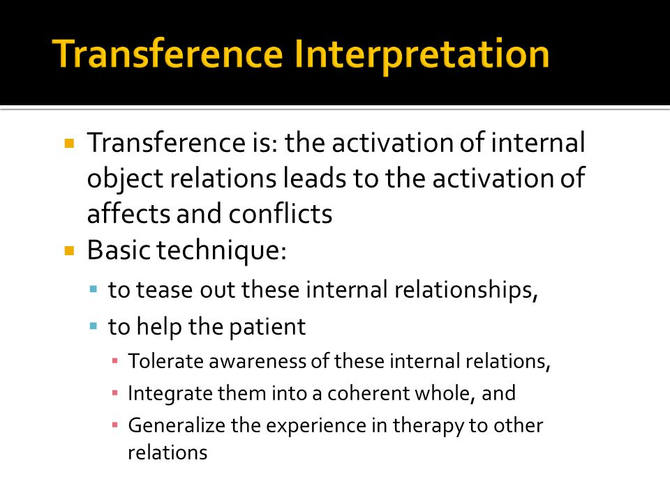  Transference is: the activation of internal object relations leads to the activation of affects and conflicts  Basic technique:  to tease out these internal relationships,  to help the patient ▪ Tolerate awareness of these internal relations, ▪ Integrate them into a coherent whole, and ▪ Generalize the experience in therapy to other relations
