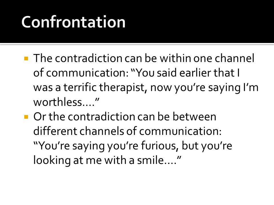  The contradiction can be within one channel of communication: You said earlier that I was a terrific therapist, now you're saying I'm worthless….  Or the contradiction can be between different channels of communication: You're saying you're furious, but you're looking at me with a smile….