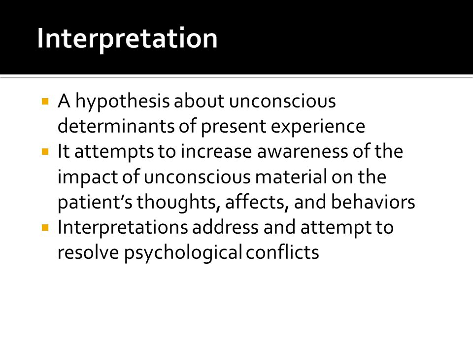  A hypothesis about unconscious determinants of present experience  It attempts to increase awareness of the impact of unconscious material on the patient's thoughts, affects, and behaviors  Interpretations address and attempt to resolve psychological conflicts