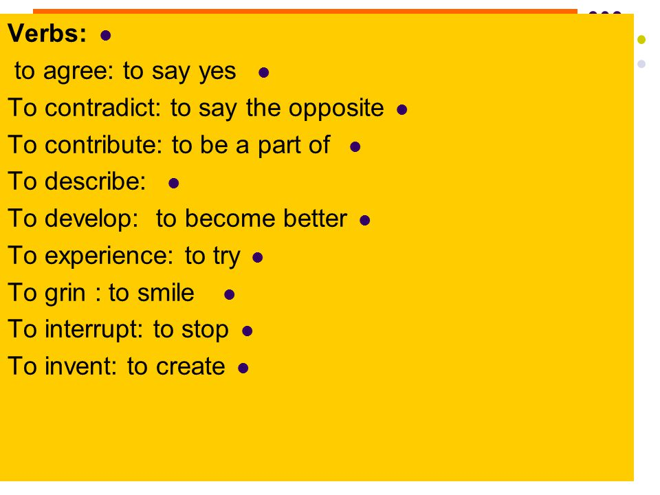 Verbs: to agree: to say yes To contradict: to say the opposite To contribute: to be a part of To describe: To develop: to become better To experience: