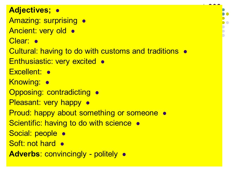 E Adjectives; Amazing: surprising Ancient: very old Clear: Cultural: having to do with customs and traditions Enthusiastic: very excited Excellent: Kn