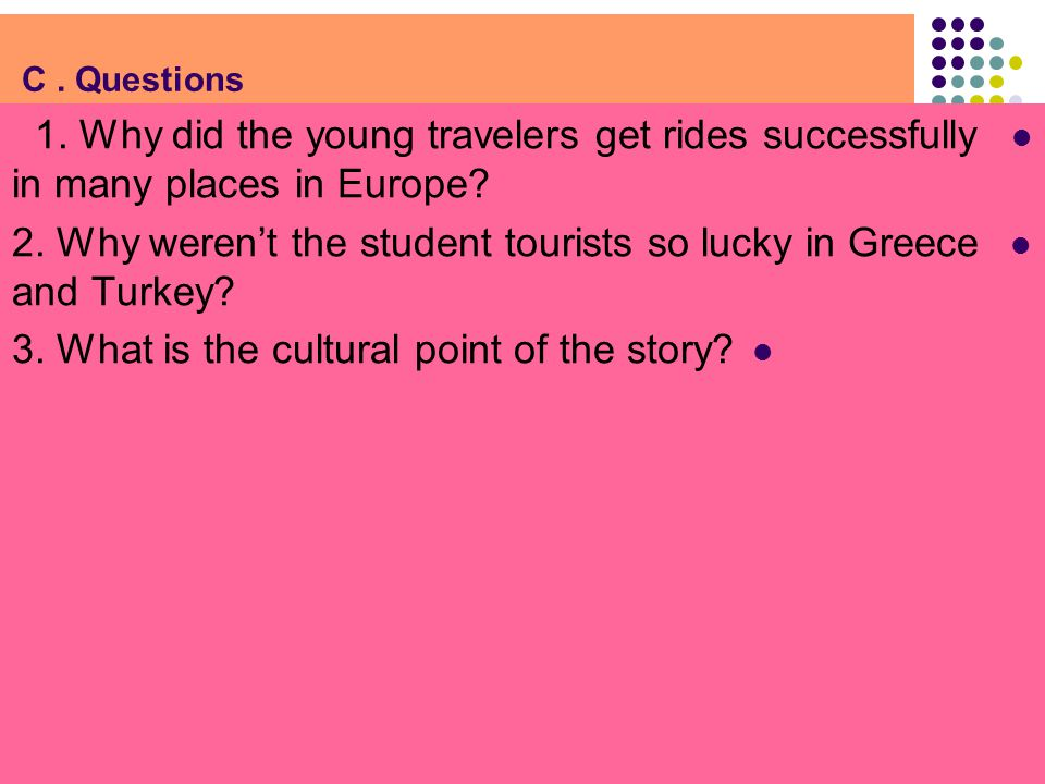 C. Questions 1. Why did the young travelers get rides successfully in many places in Europe? 2. Why weren't the student tourists so lucky in Greece an