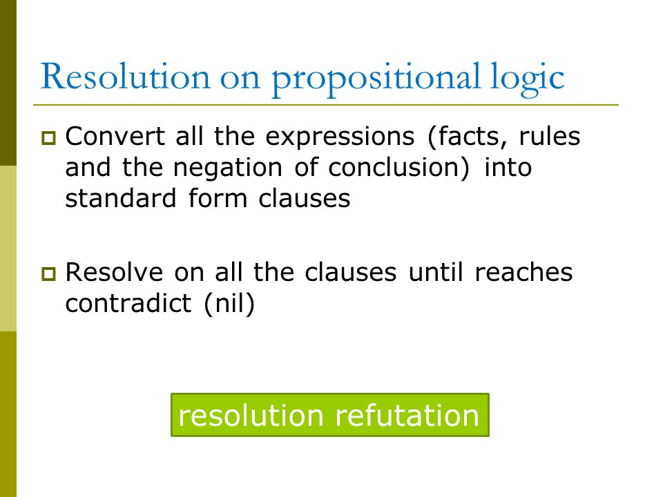 Resolution on propositional logic  Convert all the expressions (facts, rules and the negation of conclusion) into standard form clauses  Resolve on all the clauses until reaches contradict (nil) resolution refutation