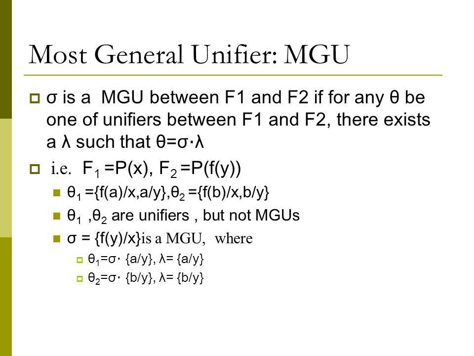 Most General Unifier: MGU  σ is a MGU between F1 and F2 if for any θ be one of unifiers between F1 and F2, there exists a λ such that θ=σ · λ  i.e.
