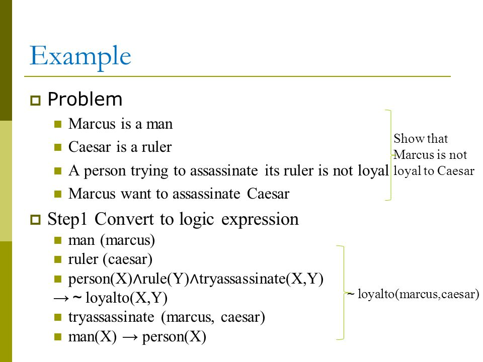 Example  Problem Marcus is a man Caesar is a ruler A person trying to assassinate its ruler is not loyal Marcus want to assassinate Caesar  Step1 Convert to logic expression man (marcus) ruler (caesar) person(X) ∧ rule(Y) ∧ tryassassinate(X,Y) → ~ loyalto(X,Y) tryassassinate (marcus, caesar) man(X) → person(X) Show that Marcus is not loyal to Caesar ~ loyalto(marcus,caesar)